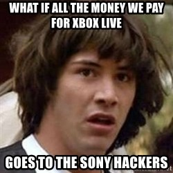 Conspiracy Keanu - what if all the money we pay for xbox live goes to the sony hackers