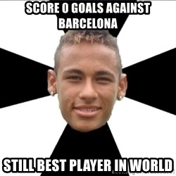 Neymarin - SCORE 0 GOALS AGAINST BARCELONA STILL BEST PLAYER IN WORLD