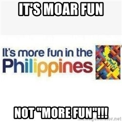 "Its More Fun In The Philippines - IT'S MOAR FUN NOT ""MORE FUN""!!!"