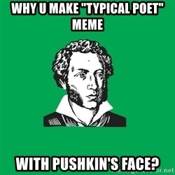 "typical poet - why u make ""typical poet"" meme with pushkin's face?"