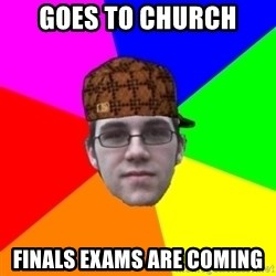 Scumbag Student - Goes to church Finals exams are coming