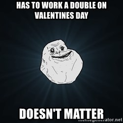 Forever Alone - has to work a double on valentines day doesn't matter