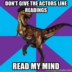 Dinosaur Director - Don't give the actors line readings read my mind