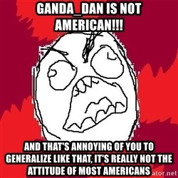Rage FU - Ganda_Dan is not american!!! and that's annoying of you to generalize like that, it's really not the attitude of most americans
