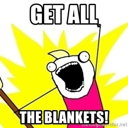 X ALL THE THINGS - get all the blankets!