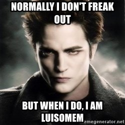 Edward Cullen - normally i don't freak out but when i do, i am LUisomem