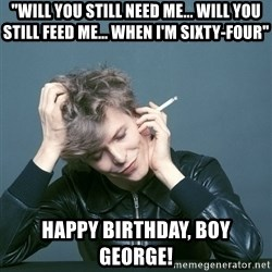 """Typical-Bowie-Fan - """"Will you still need me... Will you still feed me... When I'm sixty-four"""" happy birthday, boy george!"""