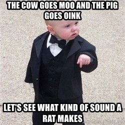 gangster baby - THE COW GOES MOO AND THE PIG GOES OINK lET'S SEE WHAT KIND OF SOUND A RAT MAKES
