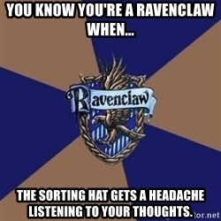 You know you're a Ravenclaw when - You know you're a ravenclaw when... the sorting hat gets a headache listening to your thoughts.
