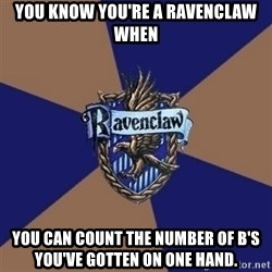 You know you're a Ravenclaw when - you know you're a ravenclaw when You can count the number of b's you've gotten on one hand.