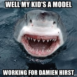 Insanity Shark - Well my kid's a model Working for Damien Hirst