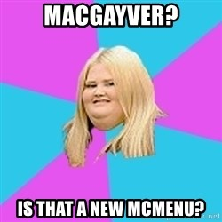 Fat Girl - MacGayver? Is That a New McMenu?
