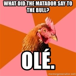 Anti Joke Chicken - What did the matador say to the bull? Olé.