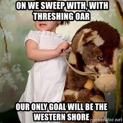 Rockinghorse Warrior Girl -  On we sweep with, with threshing oar  OUR ONLY GOAL WILL BE THE WESTERN SHORE