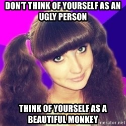 Nyashka - Don't think of yourself as an ugly person think of yourself as a beautiful monkey