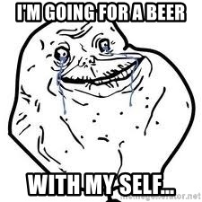 forever alone 2 - i'm going for a beer with my self...
