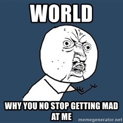 Y U No - world  why you no stop getting mad at me