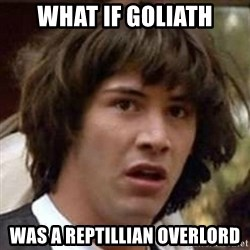 Conspiracy Keanu - what if goliath was a reptillian overlord
