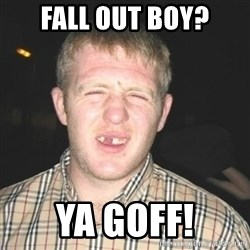 chav - FALL OUT BOY? YA GOFF!