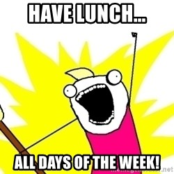 X ALL THE THINGS - have lunch... All days of the week!