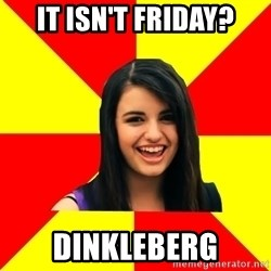 Rebecca Black Meme - It isn't friday? DINKLEBERG
