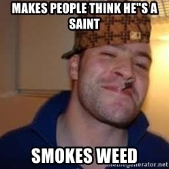 "Scumbag Greg - makes people think he""s a saint smokes weed"