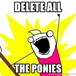 X ALL THE THINGS - DELETE ALL  THE PONIES