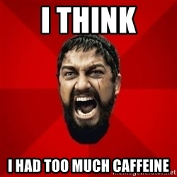 THIS IS SPARTAAA!!11!1 - i think i had too much caffeine
