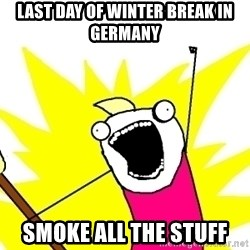 X ALL THE THINGS - Last day of winter break in germany Smoke all the stuff