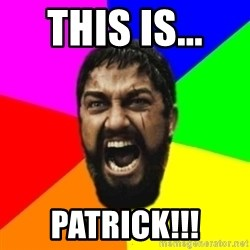 sparta - this is...  Patrick!!!