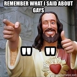 "Jesus - remember what i said about gays ""   """