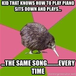 Choir Kiwi - Kid that knows how to play piano sits down and plays... ...the same song.........every time