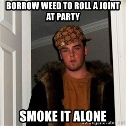 Scumbag Steve - borrow weed to roll a joint at party smoke it alone