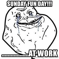forever alone 2 - Sunday Fun day!!! ..................at work