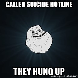 Forever Alone - called suicide hotline they hung up.