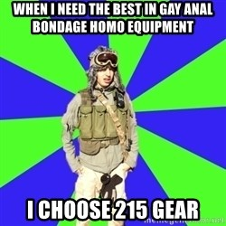 Wannabe Army Kid - When I need the best in gay anal bondage homo equipment I choose 215 gear