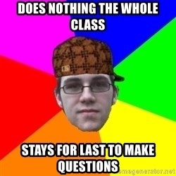 Scumbag Student - DOES NOTHING THE WHOLE CLASS STAYS FOR LAST TO MAKE QUESTIONS