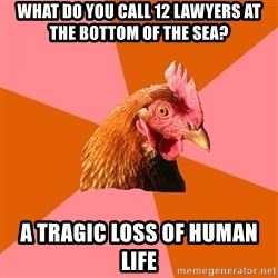 Anti Joke Chicken - what do you call 12 lawyers at the bottom of the sea? a tragic loss of human life