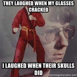 PTSD Karate Kyle - they laughed when my glasses cracked i laughed when their skulls did