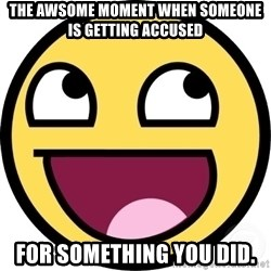 Awesome Smiley - The Awsome moment when someone is getting accused  FOR SOMETHING YOU DID.