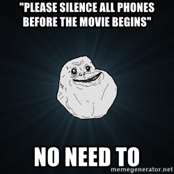 "Forever Alone - ""Please silence all phones before the movie begins"" no need to"