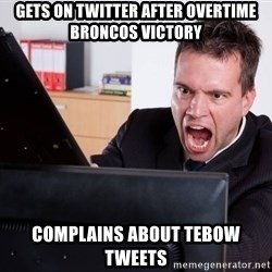 Angry Computer User - GETS ON TWITTER AFTER OVERTIME BRONCOS VICTORY COMPLAINS ABOUT TEBOW TWEETS