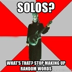 Nu-Metal Guitarist  - solos? what's that? stop making up random words