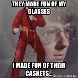 PTSD Karate Kyle - They made fun oF my glasses I made fun of their caskets...