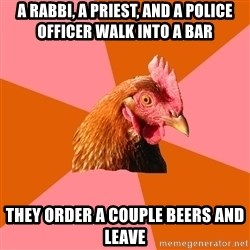 Anti Joke Chicken - A rabbi, a priest, and a police officer walk into a bar they order a couple beers and leave