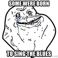 forever alone 2 - Some were born to sing the blues