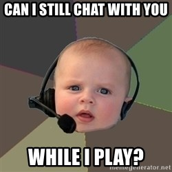 FPS N00b - can i still chat with you while i play?