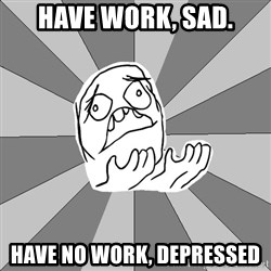 Whyyy??? - Have work, sad. have no work, depressed