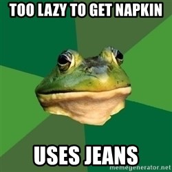 Foul Bachelor Frog - Too lazy to get napkin Uses jeans