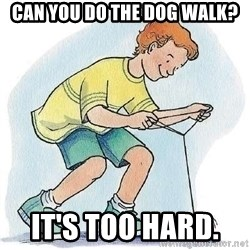 Yo-Yo Noob - can you do the dog walk? it's too hard.